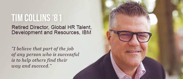 "Tim Collins '81 - Retired Director, Global HR Talent, Development and Resources, IBM - ""I Believe that part of the job of any person who is successful is to help others find their way and succeed."""