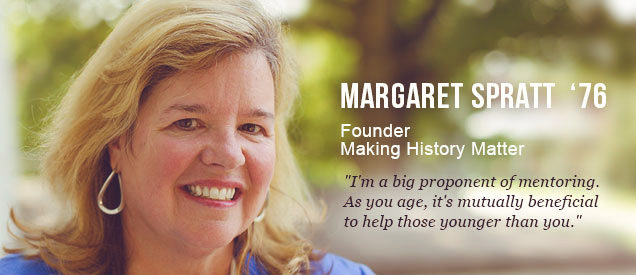 "Margaret Spratt '76 - Founder, Making History Matter - ""I'm a big proponent of mentoring. As you age, it's mutually beneficial to help those younger than you."""